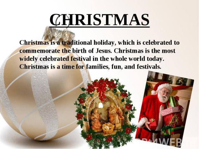 Christmas is a traditional holiday, which is celebrated to commemorate the birth of Jesus. Christmas is the most widely celebrated festival in the whole world today. Christmas is a time for families, fun, and festivals. Christmas is a trad…