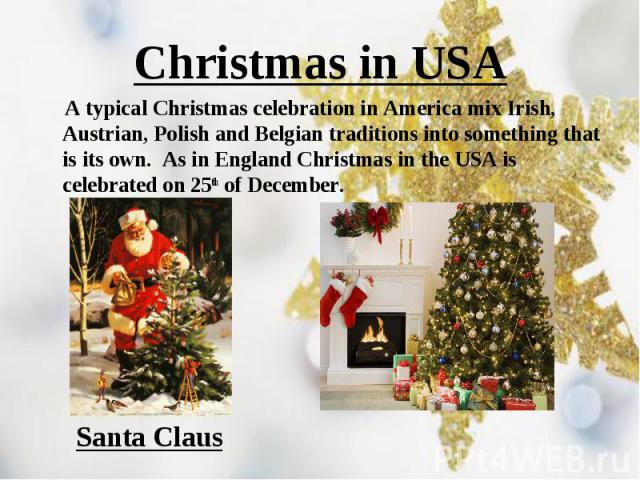 A typical Christmas celebration in America mix Irish, Austrian, Polish and Belgian traditions into something that is its own.  As in England Christmas in the USA is celebrated on 25th of December. A typical Christmas celebration in America mix …