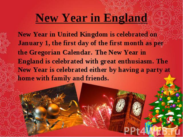 New Year in United Kingdom is celebrated on January 1, the first day of the first month as per the Gregorian Calendar. The New Year in England is celebrated with great enthusiasm. The New Year is celebrated either by having a party at home with fami…