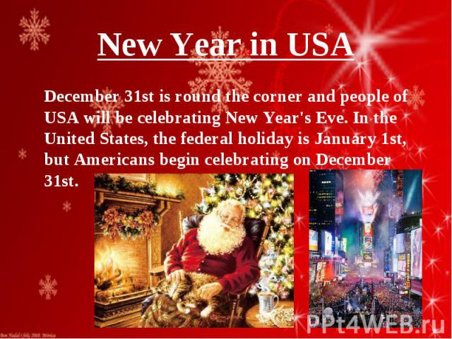 December 31st is round the corner and people of USA will be celebrating New Year's Eve. In the United States, the federal holiday is January 1st, but Americans begin celebrating on December 31st. December 31st is round the corner and people of USA w…