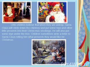 Little children believe that when they are asleep, Santa Claus will climb down t