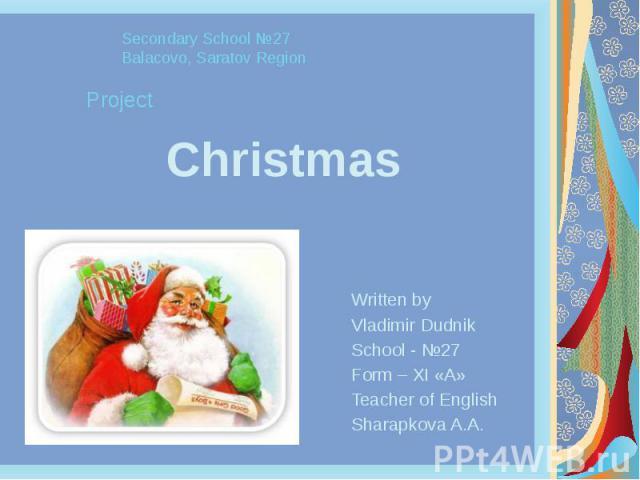 Christmas Written by Vladimir Dudnik School - №27 Form – XI «A» Teacher of English Sharapkova A.A.
