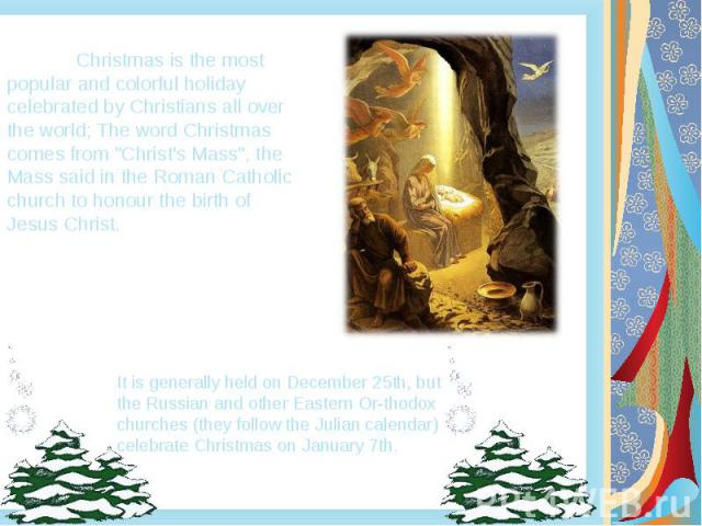 "Christmas is the most popular and colorful holiday celebrated by Christians all over the world; The word Christmas comes from ""Christ's Mass"", the Mass said in the Roman Catholic church to honour the birth of Jesus Christ."