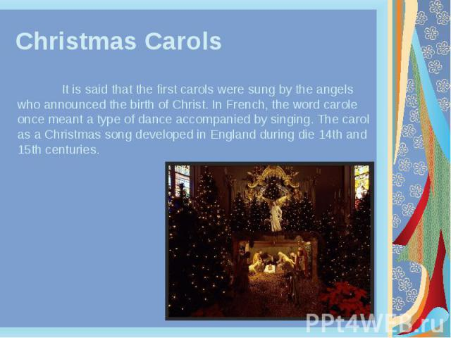 Christmas Carols It is said that the first carols were sung by the angels who announced the birth of Christ. In French, the word carole once meant a type of dance accompanied by singing. The carol as a Christmas song developed in England during die …