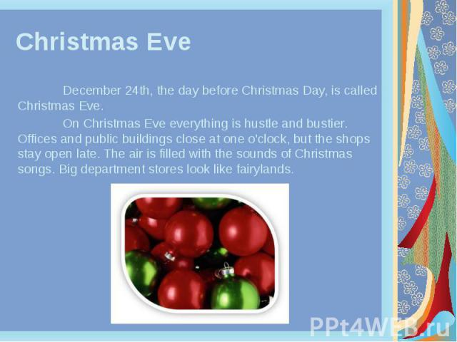 Christmas Eve December 24th, the day before Christmas Day, is called Christmas Eve. On Christmas Eve everything is hustle and bustier. Offices and public buildings close at one o'clock, but the shops stay open late. The air is filled with the sounds…
