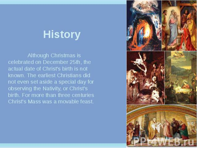 History Although Christmas is celebrated on December 25th, the actual date of Christ's birth is not known. The earliest Christians did not even set aside a special day for observing the Nativity, or Christ's birth. For more than three centuries Chri…