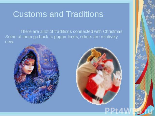 Customs and Traditions There are a lot of traditions connected with Christmas. Some of them go back to pagan times, others are relatively new.