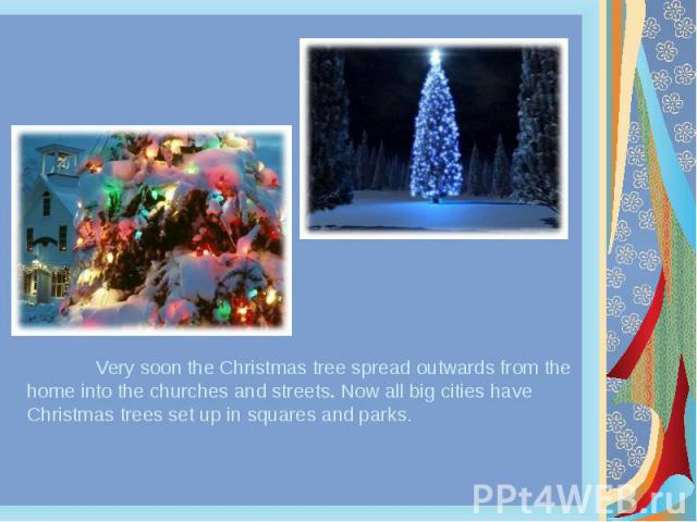 Very soon the Christmas tree spread outwards from the home into the churches and streets. Now all big cities have Christmas trees set up in squares and parks. Very soon the Christmas tree spread outwards from the home into the churches and streets. …