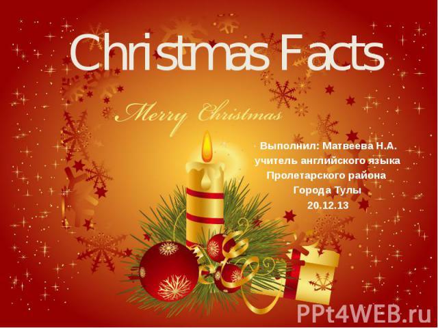 Christmas Facts Выполнил: Матвеева Н.А. учитель английского языка Пролетарского района Города Тулы 20.12.13