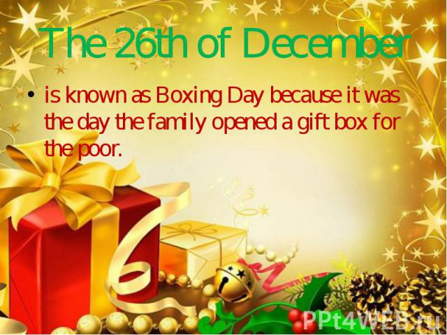The 26th of December is known as Boxing Day because it was the day the family opened a gift box for the poor.