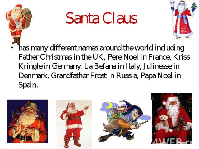 Santa Claus has many different names around the world including Father Christmas in the UK, Pere Noel in France, Kriss Kringle in Germany, La Befana in Italy, Julinesse in Denmark, Grandfather Frost in Russia, Papa Noel in Spain.