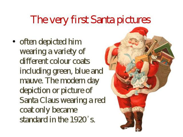 The very first Santa pictures often depicted him wearing a variety of different colour coats including green, blue and mauve. The modern day depiction or picture of Santa Claus wearing a red coat only became standard in the 1920᾿s.