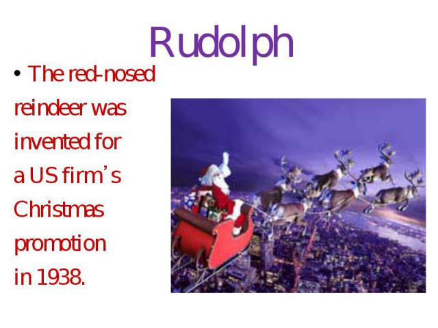 Rudolph The red-nosed reindeer was invented for a US firm᾿s Christmas promotion in 1938.