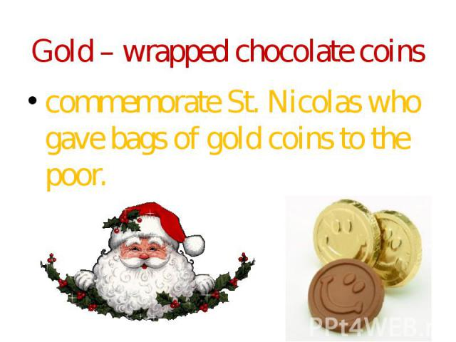 Gold – wrapped chocolate coins commemorate St. Nicolas who gave bags of gold coins to the poor.