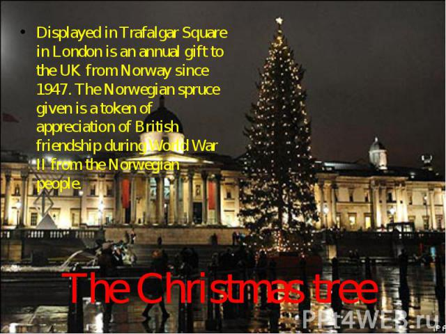 The Christmas tree Displayed in Trafalgar Square in London is an annual gift to the UK from Norway since 1947. The Norwegian spruce given is a token of appreciation of British friendship during World War II from the Norwegian people.
