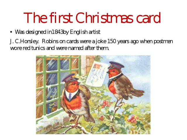The first Christmas card Was designed in1843by English artist J. C.Horsley. Robins on cards were a joke 150 years ago when postmen wore red tunics and were named after them.