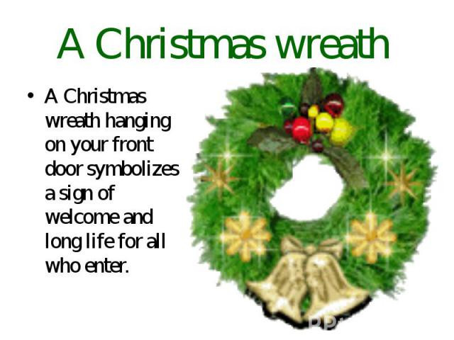 A Christmas wreath A Christmas wreath hanging on your front door symbolizes a sign of welcome and long life for all who enter.