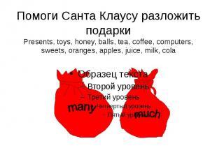 Помоги Санта Клаусу разложить подарки Presents, toys, honey, balls, tea, coffee,