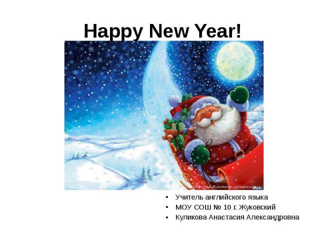 Happy New Year! Учитель английского языка МОУ СОШ № 10 г. Жуковский Куликова Анастасия Александровна