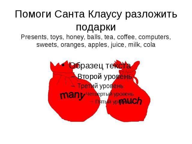 Помоги Санта Клаусу разложить подарки Presents, toys, honey, balls, tea, coffee, computers, sweets, oranges, apples, juice, milk, cola