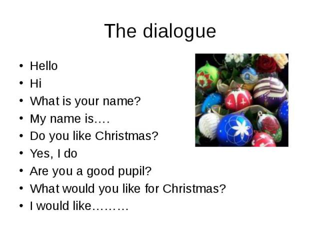 The dialogue Hello Hi What is your name? My name is…. Do you like Christmas? Yes, I do Are you a good pupil? What would you like for Christmas? I would like………