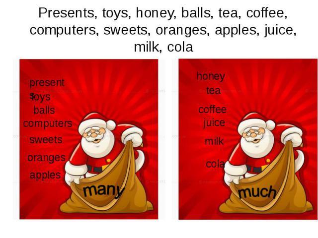Presents, toys, honey, balls, tea, coffee, computers, sweets, oranges, apples, juice, milk, cola