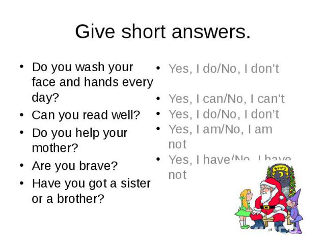 Give short answers. Do you wash your face and hands every day? Can you read well? Do you help your mother? Are you brave? Have you got a sister or a brother?