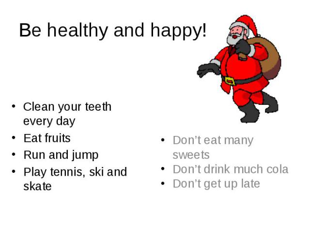 Be healthy and happy! Clean your teeth every day Eat fruits Run and jump Play tennis, ski and skate