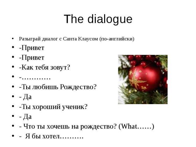 The dialogue Разыграй диалог с Санта Клаусом (по-английски) -Привет -Привет -Как тебя зовут? -………… -Ты любишь Рождество? - Да -Ты хороший ученик? - Да - Что ты хочешь на рождество? (What……) - Я бы хотел……….