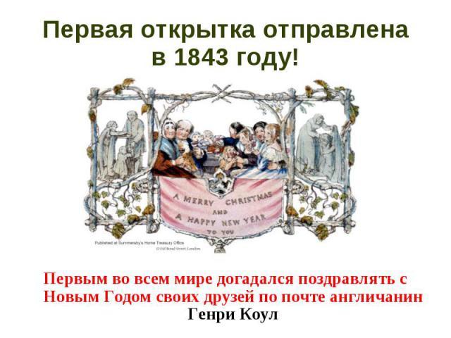 Первым во всем мире догадался поздравлять с Новым Годом своих друзей по почте англичанин Генри Коул Первым во всем мире догадался поздравлять с Новым Годом своих друзей по почте англичанин Генри Коул