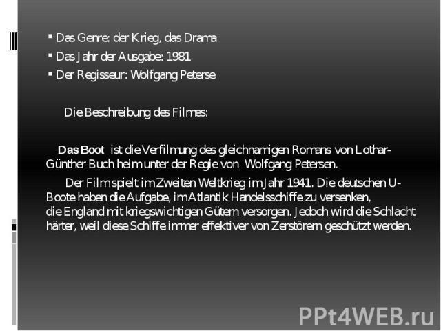 Das Genre: der Krieg, das Drama Das Genre: der Krieg, das Drama Das Jahr der Ausgabe: 1981 Der Regisseur: Wolfgang Peterse Die Beschreibung des Filmes: Das Boot ist die Verfilmung desgleichnamigen Romans vonLothar-Günther Buch heim…