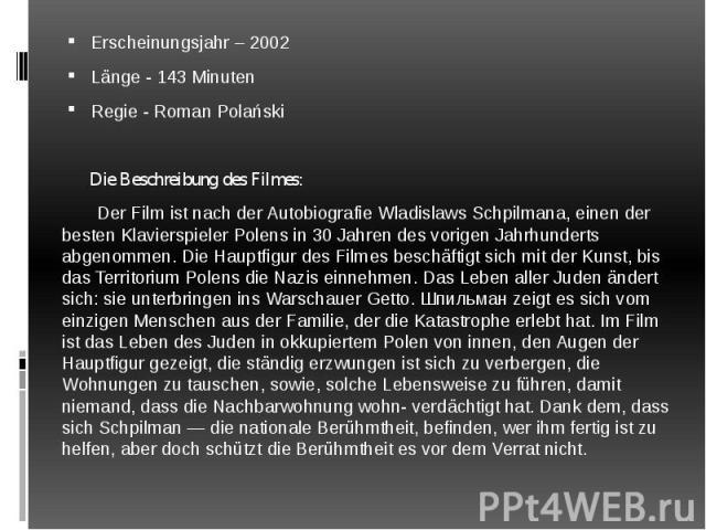 Erscheinungsjahr – 2002 Erscheinungsjahr – 2002 Länge - 143 Minuten Regie - Roman Polański Die Beschreibung des Filmes: Der Film ist nach der Autobiografie Wladislaws Schpilmana, einen der besten Klavierspieler Polens in 30 Jahren des vorigen Jahrhu…