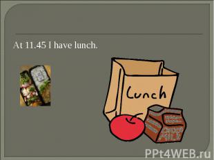 At 11.45 I have lunch. At 11.45 I have lunch.