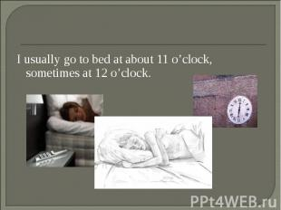 I usually go to bed at about 11 o'clock, sometimes at 12 o'clock. I usually go t