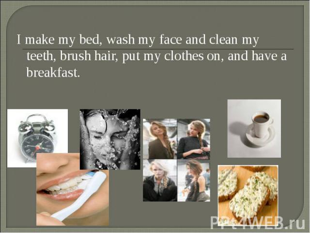 I make my bed, wash my face and clean my teeth, brush hair, put my clothes on, and have a breakfast. I make my bed, wash my face and clean my teeth, brush hair, put my clothes on, and have a breakfast.