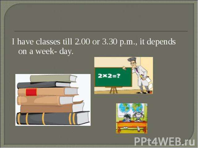 I have classes till 2.00 or 3.30 p.m., it depends on a week- day. I have classes till 2.00 or 3.30 p.m., it depends on a week- day.