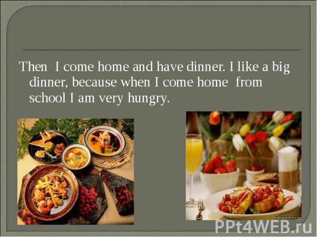 Then I come home and have dinner. I like a big dinner, because when I come home from school I am very hungry. Then I come home and have dinner. I like a big dinner, because when I come home from school I am very hungry.