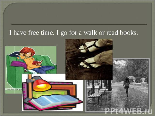 I have free time. I go for a walk or read books. I have free time. I go for a walk or read books.