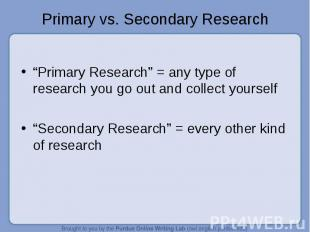"""""""Primary Research"""" = any type of research you go out and collect yourself """"Secon"""