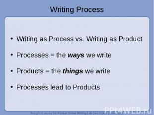 Writing as Process vs. Writing as Product Processes = the ways we write Products