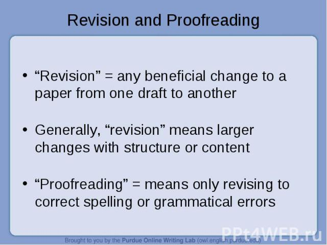 """""""Revision"""" = any beneficial change to a paper from one draft to another Generally, """"revision"""" means larger changes with structure or content """"Proofreading"""" = means only revising to correct spelling or grammatical errors"""