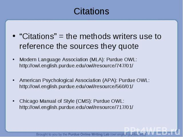 """""""Citations"""" = the methods writers use to reference the sources they quote Modern Language Association (MLA): Purdue OWL: http://owl.english.purdue.edu/owl/resource/747/01/ American Psychological Association (APA): Purdue OWL: http://owl.english.purd…"""