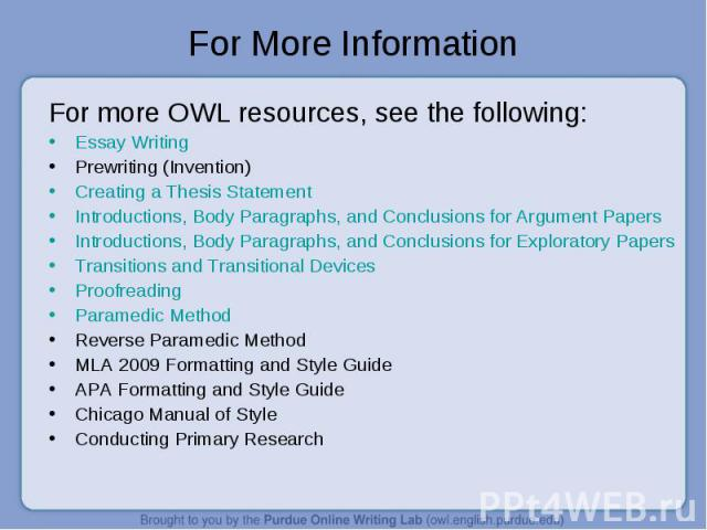 For more OWL resources, see the following: For more OWL resources, see the following: Essay Writing Prewriting (Invention) Creating a Thesis Statement Introductions, Body Paragraphs, and Conclusions for Argument Papers Introductions, Body Paragraphs…