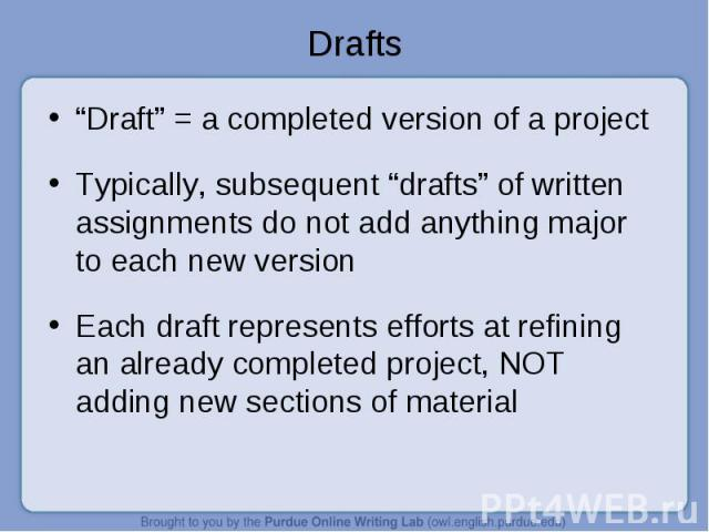 """""""Draft"""" = a completed version of a project """"Draft"""" = a completed version of a project Typically, subsequent """"drafts"""" of written assignments do not add anything major to each new version Each draft represents efforts at refining an already completed …"""