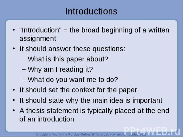 """""""Introduction"""" = the broad beginning of a written assignment """"Introduction"""" = the broad beginning of a written assignment It should answer these questions: What is this paper about? Why am I reading it? What do you want me to do? It should set the c…"""
