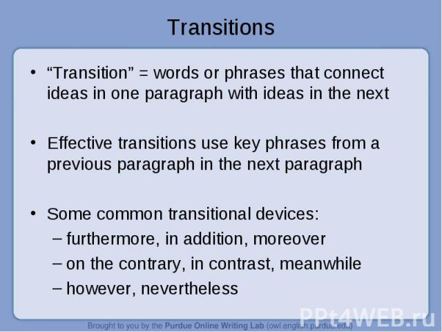 """""""Transition"""" = words or phrases that connect ideas in one paragraph with ideas in the next """"Transition"""" = words or phrases that connect ideas in one paragraph with ideas in the next Effective transitions use key phrases from a previous paragraph in …"""