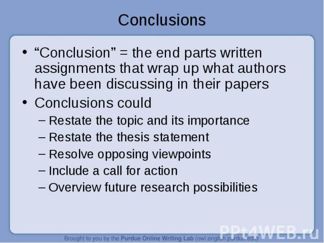 """""""Conclusion"""" = the end parts written assignments that wrap up what authors have been discussing in their papers """"Conclusion"""" = the end parts written assignments that wrap up what authors have been discussing in their papers Conclusions could Restate…"""