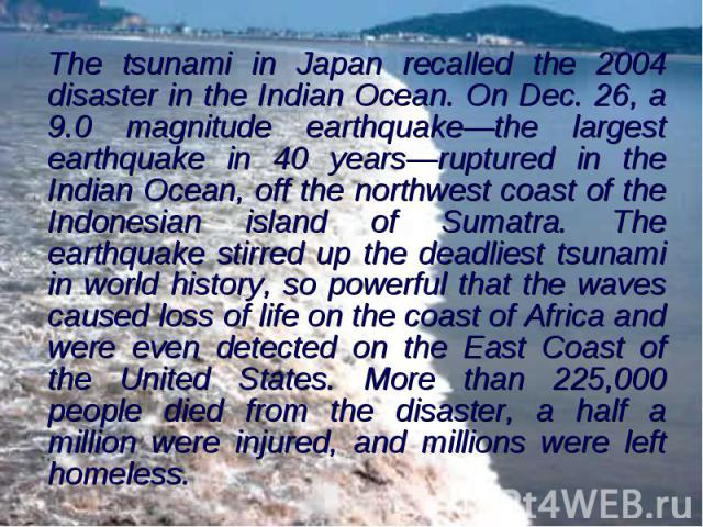 The tsunami in Japan recalled the 2004 disaster in the Indian Ocean. On Dec. 26, a 9.0 magnitude earthquake—the largest earthquake in 40 years—ruptured in the Indian Ocean, off the northwest coast of the Indonesian island of Sumatra. The earthquake …