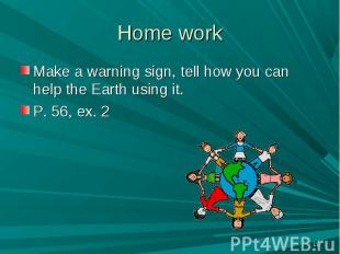 Make a warning sign, tell how you can help the Earth using it. Make a warning si