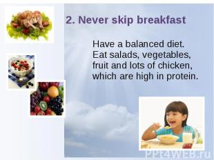 2. Never skip breakfast Have a balanced diet. Eat salads, vegetables, fruit and
